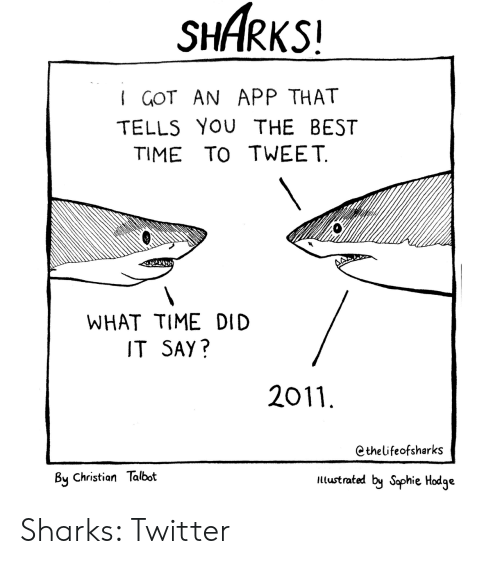 Best Time: SHARKS!  I GOT AN APP THAT  TELLS YOU THE BEST  TIME TO TWEET  WHAT TIME DID  IT SAY?  2011  Cthelifeofsharks  By Christian Talbot  ltustrated by Saphie Hodge Sharks: Twitter