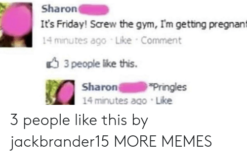 Dank, Friday, and Gym: Sharon  It's Friday! Screw the gym, Im getting pregnant  14 minutes ago Like Comment  3 people like this.  Sharon  14 minutes ago Like  Pringles 3 people like this by jackbrander15 MORE MEMES