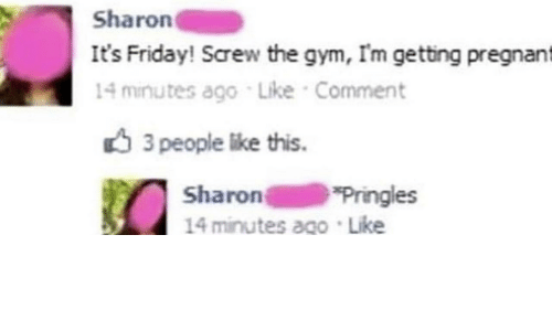 Friday, Gym, and It's Friday: Sharon  It's Friday! Screw the gym, I'm getting pregnant  14 minutes ago Like Comment  3 people like this  Sharon  14 minutes ago Like  Pringles