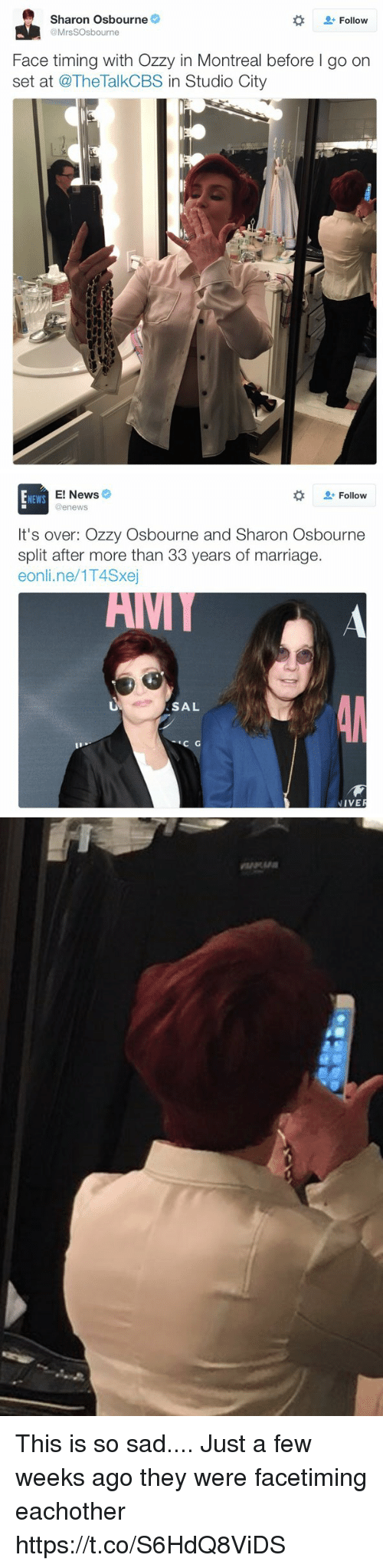 Ozzy Osbourne: Sharon Osbourne  Follow  @MrsSOsbourne  Face timing with Ozzy in Montreal before l go on  set at @TheTalkCBS n Studio City   E! News  Follow  NEWS  @enews  It's over: Ozzy Osbourne and Sharon Osbourne  split after more than 33 years of marriage.  eonline/1T4Sxej  AM  SAL  C G  IVE This is so sad.... Just a few weeks ago they were facetiming eachother https://t.co/S6HdQ8ViDS