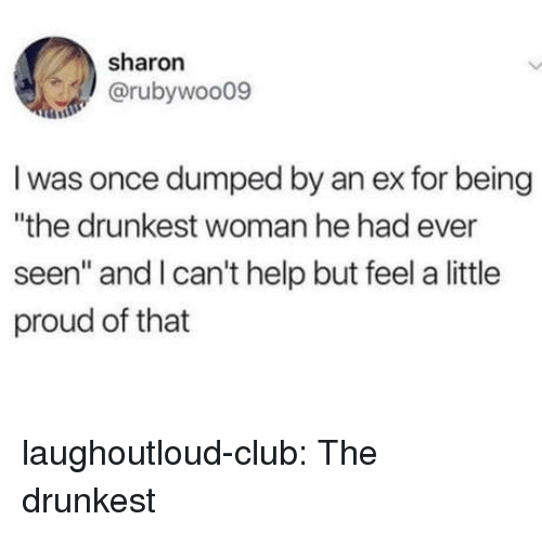 "Club, Tumblr, and Blog: sharon  @rubywoo09  I was once dumped by an ex for being  ""the drunkest woman he had ever  seen"" and I can't help but feel a little  proud of that laughoutloud-club:  The drunkest"
