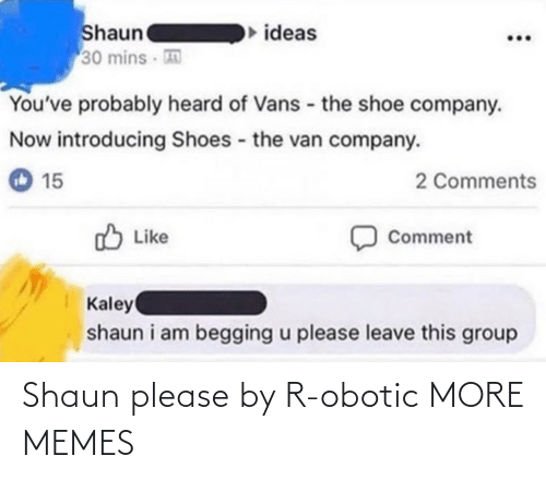 group: Shaun  30 mins  ideas  You've probably heard of Vans - the shoe company.  Now introducing Shoes the van company.  2 Comments  15  O Like  Comment  Kaley  shaun i am begging u please leave this group Shaun please by R-obotic MORE MEMES