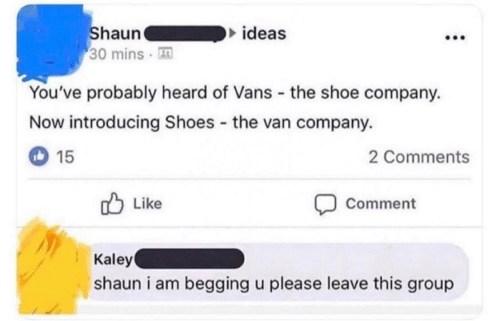 Introducing: Shaun  30 mins  ideas  You've probably heard of Vans the shoe company.  Now introducing Shoes the van company.  15  2 Comments  Like  Comment  Kaley  shaun i am begging u please leave this group
