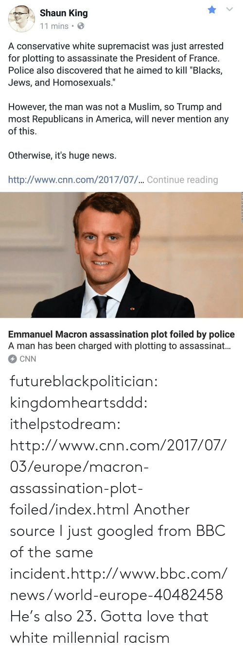 "Emmanuel Macron: Shaun King  11 mins  A conservative white supremacist was just arrested  for plotting to assassinate the President of France  Police also discovered that he aimed to kill ""Blacks,  JeWS, and HomoseXuals.  However, the man was not a Muslim, so Trump and  most Republicans in America, will never mention any  of this  Otherwise, it's huge news  http://www.cnn.com/2017/07/... Continue reading  Emmanuel Macron assassination plot foiled by police  A man has been charged with plotting to assassinat.  CNN futureblackpolitician:  kingdomheartsddd:   ithelpstodream: http://www.cnn.com/2017/07/03/europe/macron-assassination-plot-foiled/index.html Another source I just googled from BBC of the same incident.http://www.bbc.com/news/world-europe-40482458    He's also 23. Gotta love that white millennial racism"