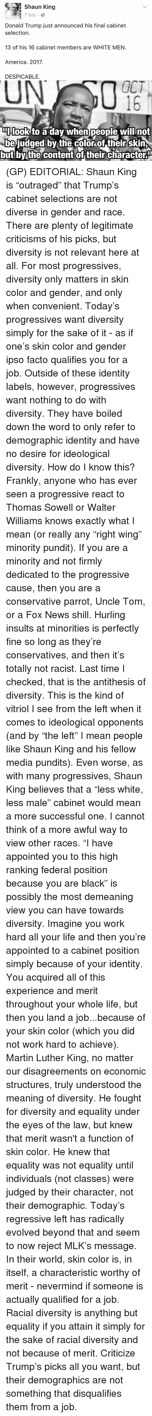 "relevent: Shaun King  7 hrs.  Donald Trump just announced his final cabinet  selection.  13 of his 16 cabinet members are WHITE MEN.  America. 2017.  DESPICABLE.  OCT  DIIlook to a dav When people will not  be judged by the color of their skin  but by the content of their characteru (GP) EDITORIAL: Shaun King is ""outraged"" that Trump's cabinet selections are not diverse in gender and race. There are plenty of legitimate criticisms of his picks, but diversity is not relevant here at all. For most progressives, diversity only matters in skin color and gender, and only when convenient.   Today's progressives want diversity simply for the sake of it - as if one's skin color and gender ipso facto qualifies you for a job. Outside of these identity labels, however, progressives want nothing to do with diversity. They have boiled down the word to only refer to demographic identity and have no desire for ideological diversity.   How do I know this? Frankly, anyone who has ever seen a progressive react to Thomas Sowell or Walter Williams knows exactly what I mean (or really any ""right wing"" minority pundit). If you are a minority and not firmly dedicated to the progressive cause, then you are a conservative parrot, Uncle Tom, or a Fox News shill. Hurling insults at minorities is perfectly fine so long as they're conservatives, and then it's totally not racist.  Last time I checked, that is the antithesis of diversity. This is the kind of vitriol I see from the left when it comes to ideological opponents (and by ""the left"" I mean people like Shaun King and his fellow media pundits).   Even worse, as with many progressives, Shaun King believes that a ""less white, less male"" cabinet would mean a more successful one. I cannot think of a more awful way to view other races. ""I have appointed you to this high ranking federal position because you are black"" is possibly the most demeaning view you can have towards diversity. Imagine you work hard all your life and then you're appointed to a cabinet position simply because of your identity. You acquired all of this experience and merit throughout your whole life, but then you land a job...because of your skin color (which you did not work hard to achieve).   Martin Luther King, no matter our disagreements on economic structures, truly understood the meaning of diversity. He fought for diversity and equality under the eyes of the law, but knew that merit wasn't a function of skin color. He knew that equality was not equality until individuals (not classes) were judged by their character, not their demographic.   Today's regressive left has radically evolved beyond that and seem to now reject MLK's message. In their world, skin color is, in itself, a characteristic worthy of merit - nevermind if someone is actually qualified for a job.   Racial diversity is anything but equality if you attain it simply for the sake of racial diversity and not because of merit. Criticize Trump's picks all you want, but their demographics are not something that disqualifies them from a job."