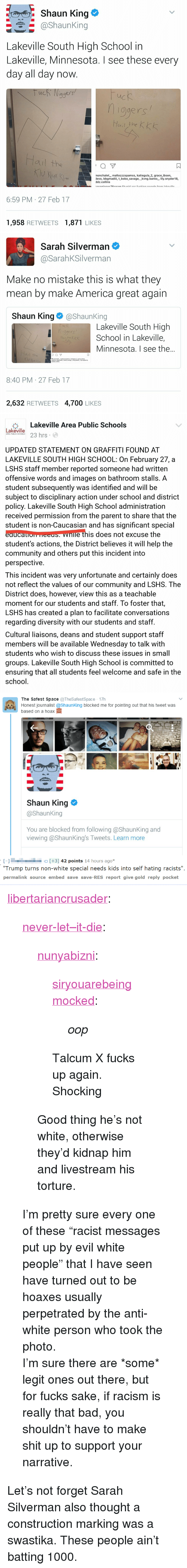 batting: Shaun King e  @shaunking  Lakeville South High School in  Lakeville, Minnesota. I see these every  day all day now  qgers  ис  ogers  ail the  ㄇ  nonchalet, maltezzzspamss, katiegula 2, grace ibsen,  devo, bbgmadiii, t bobo savage, _kvng.banks, lily.snyder18,  ddz.collins  6:59 PM 27 Feb 17  1,958 RETWEETS1,871 LIKES   Sarah Silverman  @SarahKSilverman  Make no mistake this is what they  mean by make America great again  Shaun King@ShaunKing  Lakeville South High  School in Lakeville,  Minnesota. I see the..  hige  Hail the k  aul the  只  8:40 PM 27 Feb 17  2,632 RETWEETS 4,700 LIKES   臺Lakeville Area Public Schools  Lakeville  ake 3 hrs  AREA PUBLIC SCHOOLS  UPDATED STATEMENT ON GRAFFITI FOUND AT  LAKEVILLE SOUTH HIGH SCHOOL: On February 27, a  LSHS staff member reported someone had written  offensive words and images on bathroom stalls. A  student subsequently was identified and will be  subject to disciplinary action under school and district  policy. Lakeville South High School administration  received permission from the parent to share that the  student is non-Caucasian and has significant special  eaucauom HEES nle this does not excuse the  student's actions, the District believes it will help the  community and others put this incident into  perspective  This incident was very unfortunate and certainly does  not reflect the values of our community and LSHS. The  District does, however, view this as a teachable  moment for our students and staff. To foster that,  LSHS has created a plan to facilitate conversations  regarding diversity with our students and staff  Cultural liaisons, deans and student support staff  members will be available Wednesday to talk with  students who wish to discuss these issues in small  groups. Lakeville South High School is committed to  ensuring that all students feel welcome and safe in the  school   The Safest Space TheSafestSpace 17h  Honest journalist @ShaunKing blocked me for pointing out that his tweet was  based o