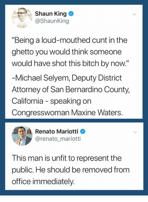 """Bitch, Ghetto, and Shaun King: . Shaun King  @Shaunking  """"Being a loud-mouthed cunt in the  ghetto you would think someone  would have shot this bitch by now.""""  Michael Selyem, Deputy District  Attorney of San Bernardino County,  California - speaking on  Congresswoman Maxine Waters  Renato Mariotti e  @renato_mariotti  This man is unfit to represent the  public. He should be removed from  office immediately."""