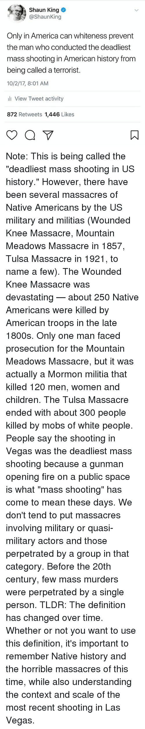"America, Children, and Fire: Shaun King  @ShaunKing  Only in America can whiteness prevent  the man who conducted the deadliest  mass shooting in American history from  being called a terrorist.  10/2/17, 8:01 AM  li View Tweet activity  872 Retweets 1,446 Likes Note: This is being called the ""deadliest mass shooting in US history."" However, there have been several massacres of Native Americans by the US military and militias (Wounded Knee Massacre, Mountain Meadows Massacre in 1857, Tulsa Massacre in 1921, to name a few). The Wounded Knee Massacre was devastating — about 250 Native Americans were killed by American troops in the late 1800s. Only one man faced prosecution for the Mountain Meadows Massacre, but it was actually a Mormon militia that killed 120 men, women and children. The Tulsa Massacre ended with about 300 people killed by mobs of white people. People say the shooting in Vegas was the deadliest mass shooting because a gunman opening fire on a public space is what ""mass shooting"" has come to mean these days. We don't tend to put massacres involving military or quasi-military actors and those perpetrated by a group in that category. Before the 20th century, few mass murders were perpetrated by a single person. TLDR: The definition has changed over time. Whether or not you want to use this definition, it's important to remember Native history and the horrible massacres of this time, while also understanding the context and scale of the most recent shooting in Las Vegas."