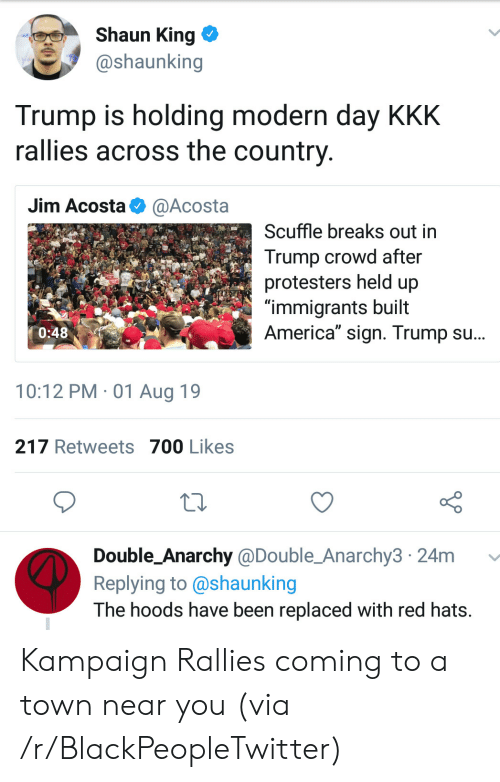 "kkk: Shaun King  @shaunking  Trump is holding modern day KKK  rallies across the country  Jim Acosta  @Acosta  Scuffle breaks out in  Trump crowd after  protesters held up  ""immigrants built  America"" sign. Trump su...  0:48  10:12 PM 01 Aug 19  217 Retweets 700 Likes  Double_Anarchy @Double_Anarchy3 24m  Replying to @shaunking  The hoods have been replaced with red hats. Kampaign Rallies coming to a town near you (via /r/BlackPeopleTwitter)"