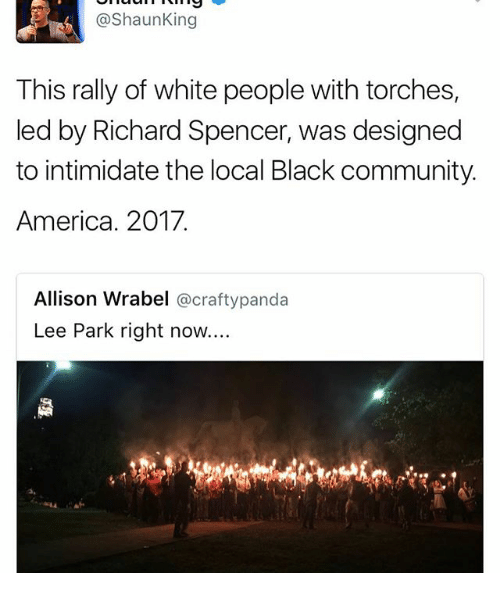 America, Community, and Memes: @Shaun King  This rally of white people with torches,  led by Richard Spencer, was designed  to intimidate the local Black community.  America. 2017.  Allison Wrabel  @crafty panda  Lee Park right now....