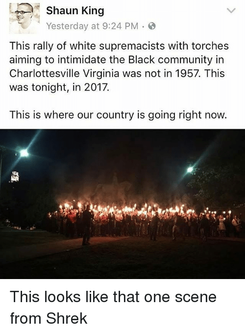 Community, Memes, and Shrek: Shaun King  Yesterday at 9:24 PM  This rally of white supremacists with torches  aiming to intimidate the Black community in  Charlottesville Virginia was not in 1957. This  was tonight, in 2017.  This is where our country is going right now. This looks like that one scene from Shrek