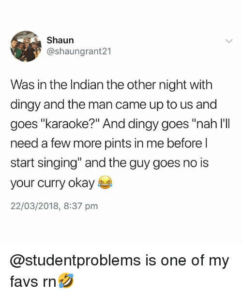 """Singing, Karaoke, and Okay: Shaun  @shaungrant21  Was in the Indian the other night with  dingy and the man came up to us and  goes """"karaoke?"""" And dingy goes """"nah l'II  need a few more pints in me before l  start singing"""" and the guy goes no is  your curry okay s  22/03/2018, 8:37 pnm @studentproblems is one of my favs rn🤣"""