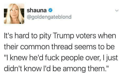 "Trump Voters: shauna  @goldengateblono  It's hard to pity Trump voters when  their common thread seems to be  ""I knew he'd fuck people over, I just  didn't know I'd be among them."""