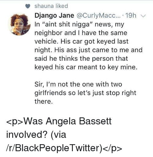 """Django: shauna liked  Django Jane @CurlyMacc....19h v  In """"aint shit nigga"""" news, my  neighbor and I have the same  vehicle. His car got keyed last  night. His ass just came to me and  said he thinks the person that  keyed his car meant to key mine.  Sir, I'm not the one with two  girlfriends so let's just stop right  there <p>Was Angela Bassett involved? (via /r/BlackPeopleTwitter)</p>"""
