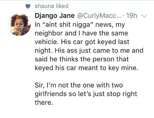 """Django, News, and Girlfriends: shauna liked  Django Jane @CurlyMacc....19h v  In """"aint shit nigga"""" news, my  neighbor and I have the same  vehicle. His car got keyed last  night. His ass just came to me and  said he thinks the person that  keyed his car meant to key mine.  Sir, I'm not the one with two  girlfriends so let's just stop right  there"""