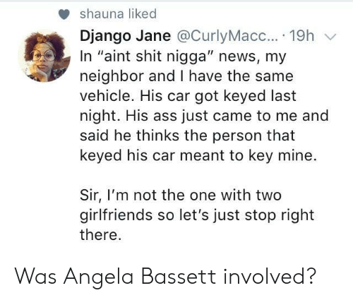 """Django: shauna liked  Django Jane @CurlyMacc....19h v  In """"aint shit nigga"""" news, my  neighbor and I have the same  vehicle. His car got keyed last  night. His ass just came to me and  said he thinks the person that  keyed his car meant to key mine.  Sir, I'm not the one with two  girlfriends so let's just stop right  there Was Angela Bassett involved?"""
