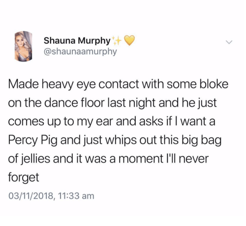 whips: Shauna Murphy  @shaunaamurphy  Made heavy eye contact with some bloke  on the dance floor last night and he just  comes up to my ear and asks if I want a  Percy Pig and just whips out this big bag  of jellies and it was a moment l'll never  forget  03/11/2018, 11:33 am