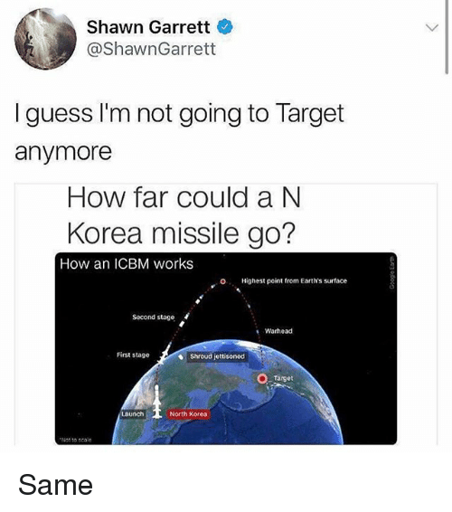 oed: Shawn Garrett  @ShawnGarrett  I guess I'm not going to Target  anymore  How far could a N  Korea missile go?  How an ICBM works  O  Highest point from Earth's surface  Second stage  Warhead  First stage  Shroud jettisoned  Target  North Korea  Not to scale Same