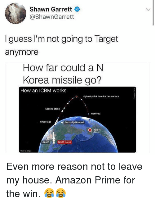 oed: Shawn Garrett  @ShawnGarrett  I guess I'm not going to Target  anymore  How far could a N  Korea missile go?  How an ICBM works  O  Highest point from Earth's surface  Second stage  Warhead  First stage  Shroud jettisoned  Target  North Korea  Not to scale Even more reason not to leave my house. Amazon Prime for the win. 😂😂