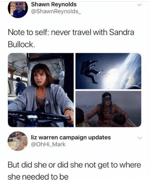 Updates: Shawn Reynolds  @ShawnReynolds  Note to self: never travel with Sandra  Bullock  @will ent  liz warren campaign updates  @OhHi_Mark  But did she or did she not get to where  she needed to be