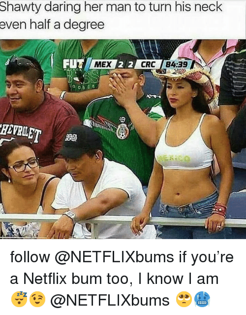 Memes, Netflix, and Shawty: Shawty daring her man to turn his neck  even half a degree  FUT  MEX  CRC 84:39 follow @NETFLIXbums if you're a Netflix bum too, I know I am😴😉 @NETFLIXbums 🥺🥶