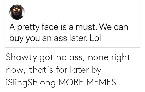 Shawty: Shawty got no ass, none right now, that's for later by iSlingShlong MORE MEMES