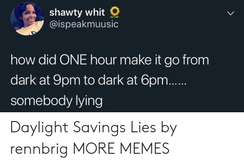 Shawty: shawty whit  @ispeakmuusic  how did ONE hour make it go from  dark at 9pm to dark at 6p  somebody lying Daylight Savings Lies by rennbrig MORE MEMES