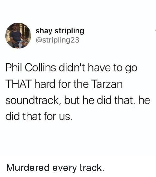 Tarzan: shay stripling  @stripling23  Phil Collins didn't have to go  THAT hard for the Tarzan  soundtrack, but he did that, he  did that for us. Murdered every track.