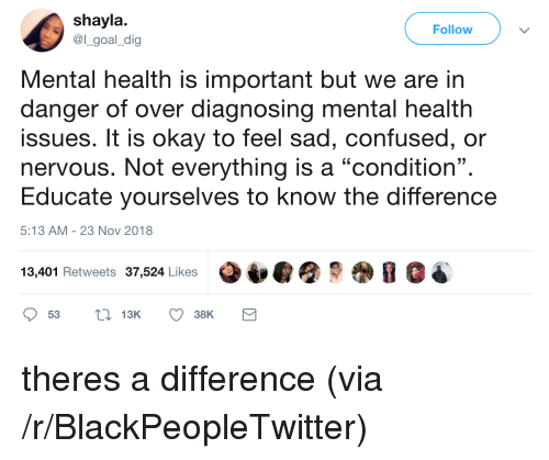 "Blackpeopletwitter, Confused, and Goal: shayla  @l_goal_dig  Follow  Mental health is important but we are in  danger of over diagnosing mental health  issues. It is okay to feel sad, confused, or  nervous. Not everything is a ""condition"".  Educate yourselves to know the difference  13  5:13 AM-23 Nov 2018  13,401 Retweets 37,524 Likes theres a difference (via /r/BlackPeopleTwitter)"