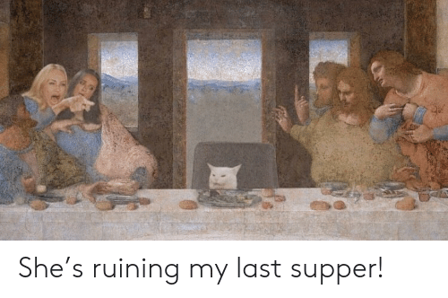 She, Last Supper, and Last: She's ruining my last supper!