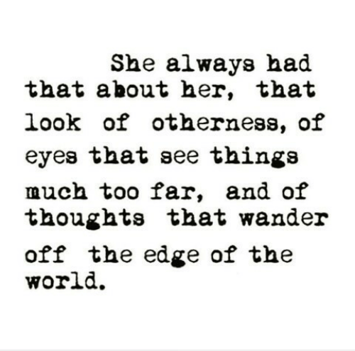 too far: She always had  that about her, that  look of otherness, of  eyes that see thinga  much too far, and oif  thoughts that wander  off the edge of the  world.