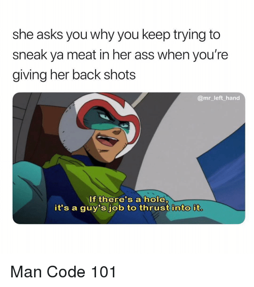 keep trying: she asks you why you keep trying to  sneak ya meat in her ass when you're  giving her back shots  @mr_left hand  If there's a hole,  it's a guy's job to thrust into it. Man Code 101