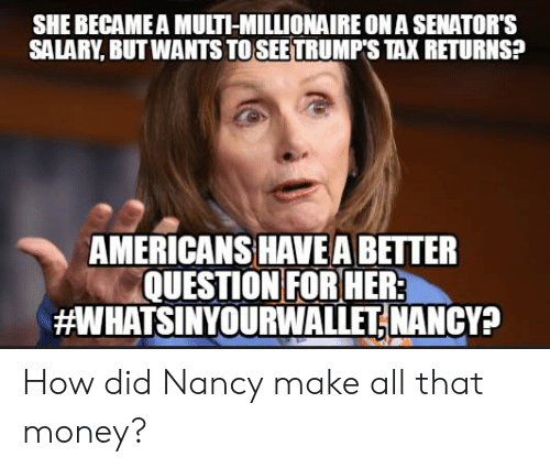 senators: SHE BECAME A MULTI-MILLIONAIRE ON A SENATOR'S  SALARY, BUT WANTS TO SEETRUMP'S TAX RETURNS?  AMERICANS HAVE A BETTER  QUESTION FOR HER  aWHATSINYOURWALLETİ NANCY? How did Nancy make all that money?