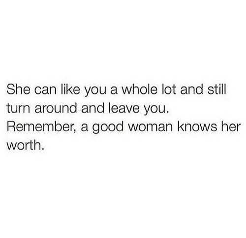 Good, Her, and Can: She can like you a whole lot and still  turn around and leave you.  Remember, a good woman knows her  worth