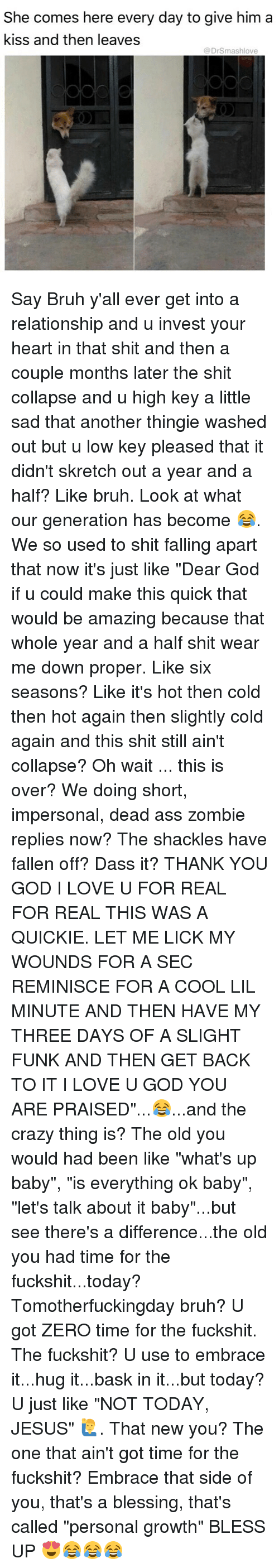 """Is Everything Ok: She comes here every day to give him a  kiss and then leaves  @DrSmashlove Say Bruh y'all ever get into a relationship and u invest your heart in that shit and then a couple months later the shit collapse and u high key a little sad that another thingie washed out but u low key pleased that it didn't skretch out a year and a half? Like bruh. Look at what our generation has become 😂. We so used to shit falling apart that now it's just like """"Dear God if u could make this quick that would be amazing because that whole year and a half shit wear me down proper. Like six seasons? Like it's hot then cold then hot again then slightly cold again and this shit still ain't collapse? Oh wait ... this is over? We doing short, impersonal, dead ass zombie replies now? The shackles have fallen off? Dass it? THANK YOU GOD I LOVE U FOR REAL FOR REAL THIS WAS A QUICKIE. LET ME LICK MY WOUNDS FOR A SEC REMINISCE FOR A COOL LIL MINUTE AND THEN HAVE MY THREE DAYS OF A SLIGHT FUNK AND THEN GET BACK TO IT I LOVE U GOD YOU ARE PRAISED""""...😂...and the crazy thing is? The old you would had been like """"what's up baby"""", """"is everything ok baby"""", """"let's talk about it baby""""...but see there's a difference...the old you had time for the fuckshit...today? Tomotherfuckingday bruh? U got ZERO time for the fuckshit. The fuckshit? U use to embrace it...hug it...bask in it...but today? U just like """"NOT TODAY, JESUS"""" 🙋♂️. That new you? The one that ain't got time for the fuckshit? Embrace that side of you, that's a blessing, that's called """"personal growth"""" BLESS UP 😍😂😂😂"""