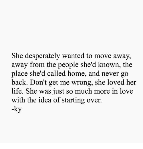 Life, Love, and Home: She desperately wanted to move away,  away from the people she'd known, the  place she'd called home, and never go  back. Don't get me wrong, she loved her  life. She was just so much more in love  with the idea of starting over.  -ky