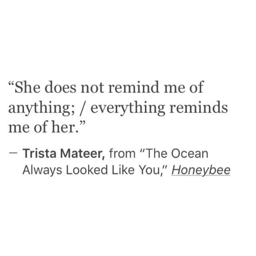 "remind me: ""She does not remind me of  anything; everything reminds  me of her.""  Trista Mateer, from ""The Ocean  Always Looked Like You,"" Honeybee"