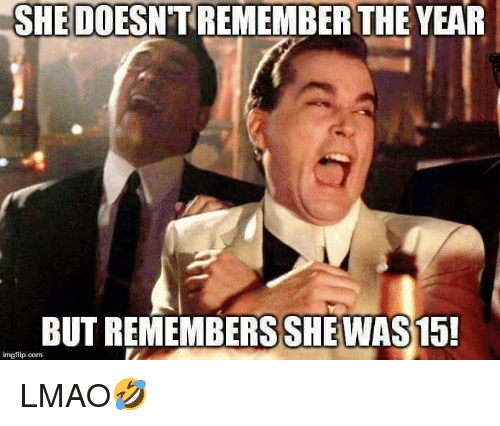 Lmao, She, and Remember: SHE DOESN'T REMEMBER THE YEAR  BUT REMEMBERSSHE WAS 15!  imgflip.con LMAO🤣
