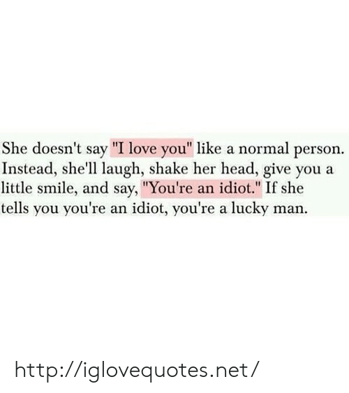 "She Tells: She doesn't say ""I love you"" like a normal person  Instead, she'll laugh, shake her head, give you a  little smile, and say, ""You're an idiot."" If she  tells you you're an idiot, you're a lucky man. http://iglovequotes.net/"