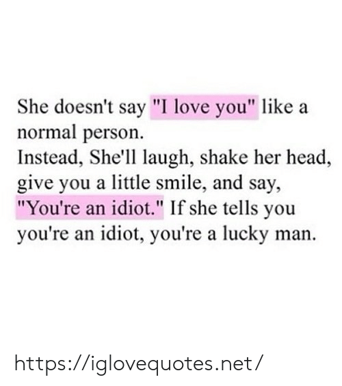 "She Tells: She doesn't say ""I love you"" like  normal person  Instead, She'll laugh, shake her head  give you a little smile, and say,  ""You're an idiot."" If she tells you  you're an idiot, you're a lucky man https://iglovequotes.net/"
