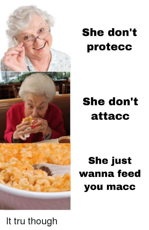 She, You, and Just: She don't  protecc  She don't  attacc  She just  wanna feed  you macc It tru though