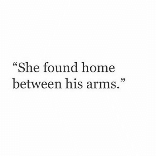 """Home, Arms, and She: """"She found home  between his arms.""""  25"""