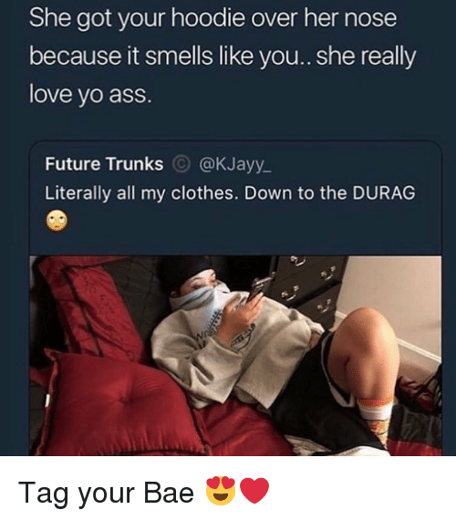 Trunks: She got your hoodie over her nose  because it smells like you.. she really  love yo ass.  Future Trunks @KJayy_  Literally all my clothes. Down to the DURAG Tag your Bae 😍❤️