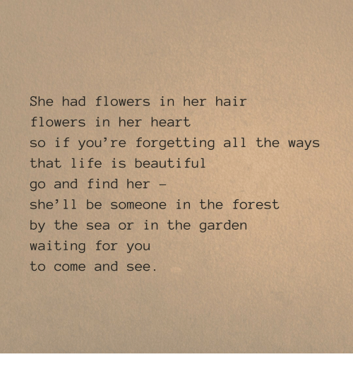 Beautiful, Life, and Flowers: She had flowers in her hair  flowers in her heart  so if you're forgetting all the ways  that life is beautiful  go and find her  she'11 be someone in the forest  by the sea or in the garden  waiting for you  to come and see