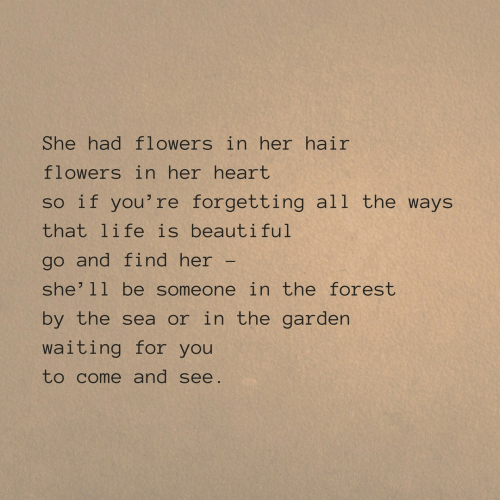 the forest: She had flowers in her hair  flowers in her heart  so if you're forgetting all the ways  that life is beautiful  go and find her  she'11 be someone in the forest  by the sea or in the garden  waiting for you  to come and see