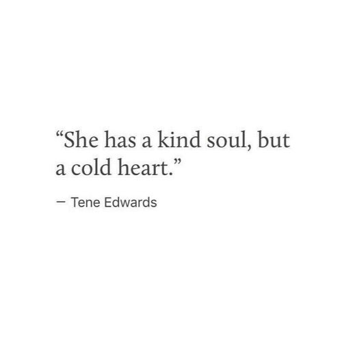 "Heart, Cold, and Soul: She has a kind soul, but  a cold heart.""  05  Tene Edwards"