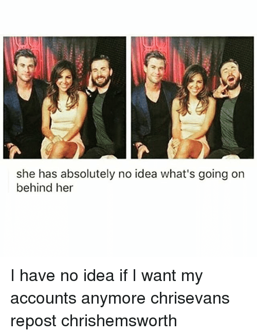 absolution: she has absolutely no idea what's going on  behind her I have no idea if I want my accounts anymore chrisevans repost chrishemsworth