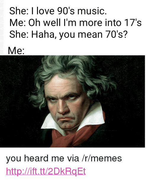 "Love, Memes, and Music: She: I love 90's music  Me: Oh well I'm more into 17's  She: Haha, you mean 70's? <p>you heard me via /r/memes <a href=""http://ift.tt/2DkRqEt"">http://ift.tt/2DkRqEt</a></p>"