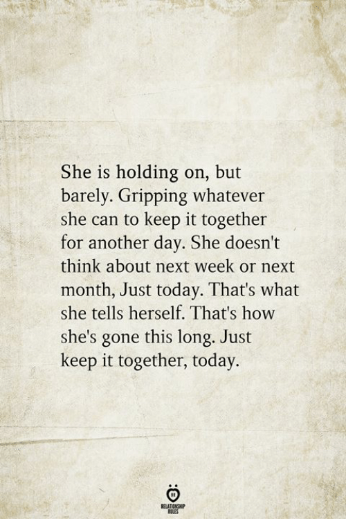 She Tells: She is holding on, but  barely. Gripping whatever  she can to keep it together  for another day. She doesn't  think about next week or next  month, Just today. That's what  she tells herself. That's how  she's gone this long. Just  keep it together, today.