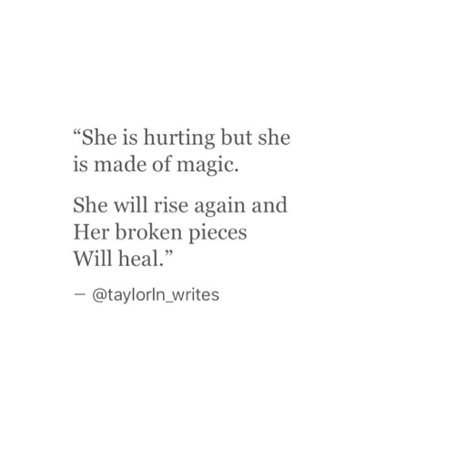 "broken pieces: She is hurting but she  s made of magic.  She will rise again and  Her broken pieces  Will heal.""  -@taylorln_writes"